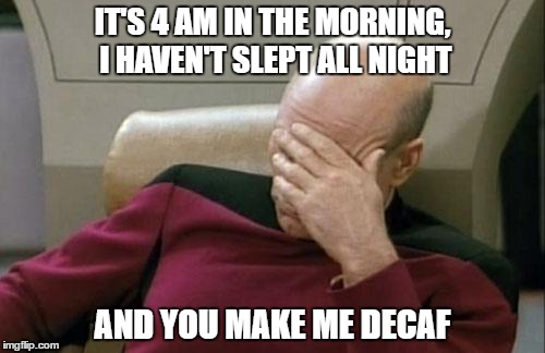 Captain Picard Facepalm Meme | IT'S 4 AM IN THE MORNING, I HAVEN'T SLEPT ALL NIGHT AND YOU MAKE ME DECAF | image tagged in memes,captain picard facepalm | made w/ Imgflip meme maker