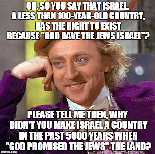"How To Argue With Those Who Say Israel Has The Right To Exist | OH, SO YOU SAY THAT ISRAEL, A LESS THAN 100-YEAR-OLD COUNTRY, HAS THE RIGHT TO EXIST BECAUSE ""GOD GAVE THE JEWS ISRAEL""? PLEASE TELL ME THEN 