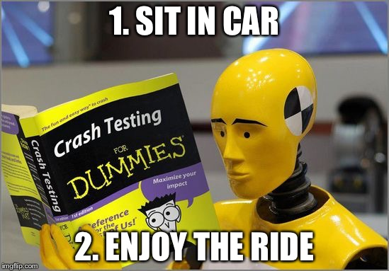 crash test dummies |  1. SIT IN CAR; 2. ENJOY THE RIDE | image tagged in crash test dummies | made w/ Imgflip meme maker
