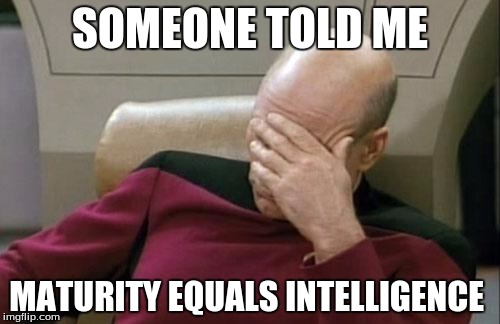 Captain Picard Facepalm Meme | SOMEONE TOLD ME MATURITY EQUALS INTELLIGENCE | image tagged in memes,captain picard facepalm | made w/ Imgflip meme maker