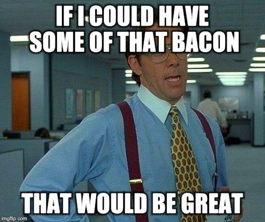 That Would Be Great Meme | IF I COULD HAVE SOME OF THAT BACON THAT WOULD BE GREAT | image tagged in memes,that would be great | made w/ Imgflip meme maker