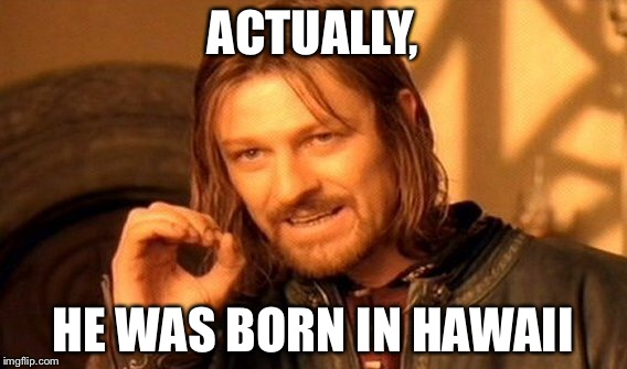 One Does Not Simply Meme | ACTUALLY, HE WAS BORN IN HAWAII | image tagged in memes,one does not simply | made w/ Imgflip meme maker