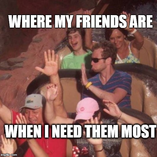 Friends, where are they? | WHERE MY FRIENDS ARE WHEN I NEED THEM MOST | image tagged in friends,abandoned,funny,cool | made w/ Imgflip meme maker