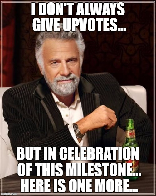 The Most Interesting Man In The World Meme | I DON'T ALWAYS GIVE UPVOTES... BUT IN CELEBRATION OF THIS MILESTONE... HERE IS ONE MORE... | image tagged in memes,the most interesting man in the world | made w/ Imgflip meme maker