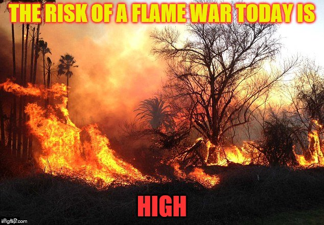 Dah trolls are coming!!! | THE RISK OF A FLAME WAR TODAY IS HIGH | image tagged in flame war flames devastation,fire,risk,memes,funny,trolls | made w/ Imgflip meme maker