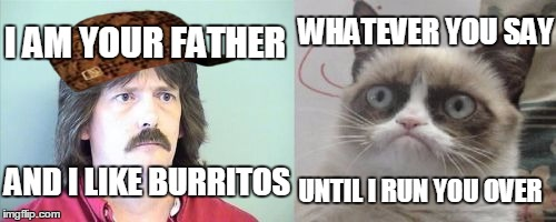 Grumpy Cats Father | AND I LIKE BURRITOS I AM YOUR FATHER WHATEVER YOU SAY UNTIL I RUN YOU OVER | image tagged in memes,grumpy cats father,grumpy cat,scumbag | made w/ Imgflip meme maker