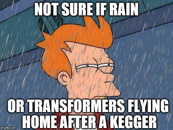 NOT SURE IF RAIN OR TRANSFORMERS FLYING HOME AFTER A KEGGER | made w/ Imgflip meme maker