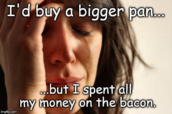 First World Problems Meme | I'd buy a bigger pan... ...but I spent all my money on the bacon. | image tagged in memes,first world problems | made w/ Imgflip meme maker