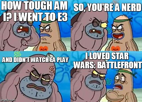 I am a neeeeerd | HOW TOUGH AM I? I WENT TO E3 SO, YOU'RE A NERD AND DIDN'T WATCH EA PLAY I LOVED STAR WARS: BATTLEFRONT | image tagged in how tough am i,nerd,e3 | made w/ Imgflip meme maker