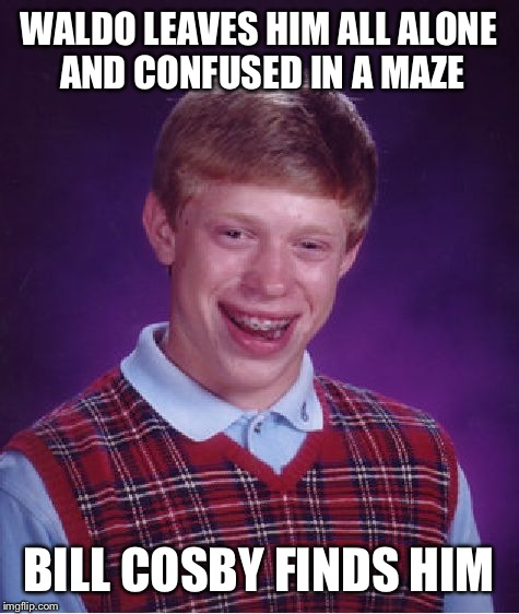 Bad Luck Brian Meme | WALDO LEAVES HIM ALL ALONE AND CONFUSED IN A MAZE BILL COSBY FINDS HIM | image tagged in memes,bad luck brian | made w/ Imgflip meme maker