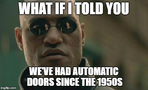 Matrix Morpheus Meme | WHAT IF I TOLD YOU WE'VE HAD AUTOMATIC DOORS SINCE THE 1950S | image tagged in memes,matrix morpheus | made w/ Imgflip meme maker