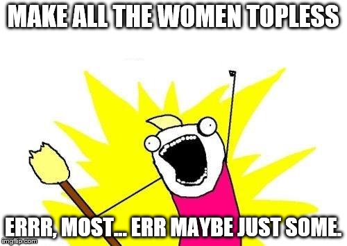 X All The Y Meme | MAKE ALL THE WOMEN TOPLESS ERRR, MOST... ERR MAYBE JUST SOME. | image tagged in memes,x all the y | made w/ Imgflip meme maker