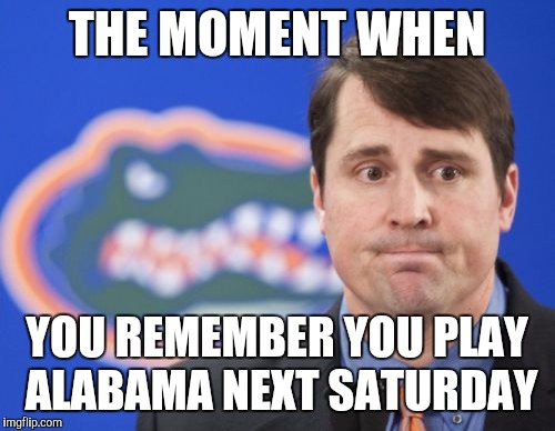 Muschamp | THE MOMENT WHEN YOU REMEMBER YOU PLAY ALABAMA NEXT SATURDAY | image tagged in memes,muschamp | made w/ Imgflip meme maker