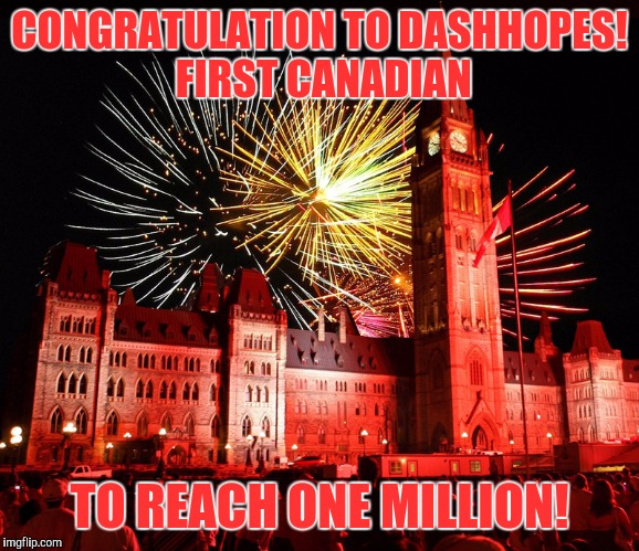 To the new Big man on campus! Meme away my friends, meme away! | CONGRATULATION TO DASHHOPES! FIRST CANADIAN TO REACH ONE MILLION! | image tagged in memes,funny,sewmyeyesshut,dashhopes | made w/ Imgflip meme maker