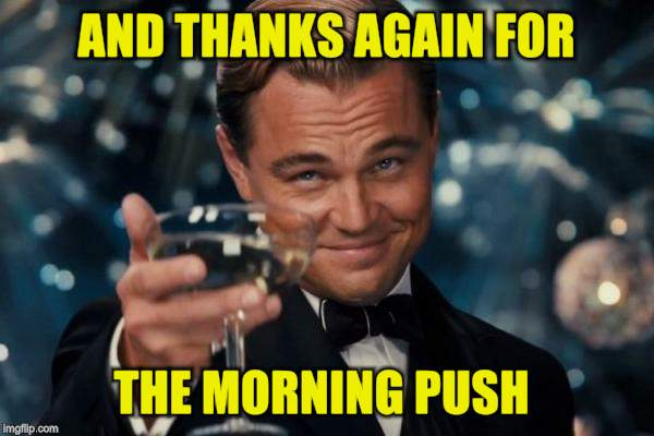 Leonardo Dicaprio Cheers Meme | AND THANKS AGAIN FOR THE MORNING PUSH | image tagged in memes,leonardo dicaprio cheers | made w/ Imgflip meme maker