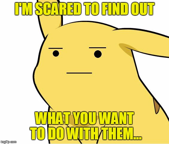 Pikachu Is Not Amused | I'M SCARED TO FIND OUT WHAT YOU WANT TO DO WITH THEM... | image tagged in pikachu is not amused | made w/ Imgflip meme maker