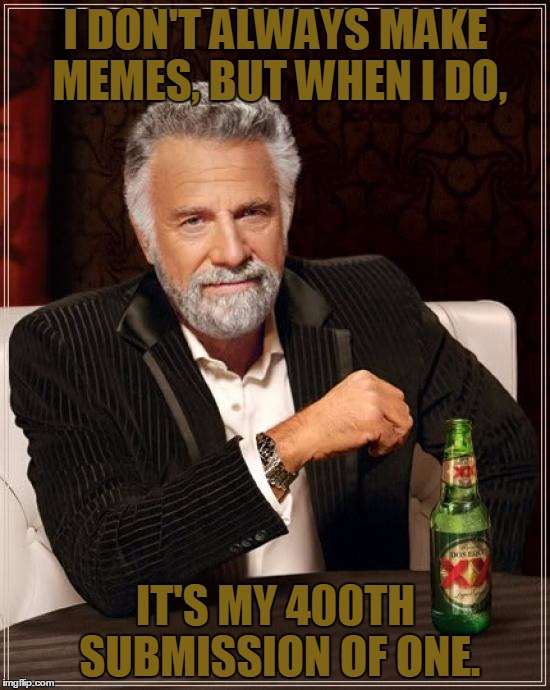 I Should Mention That This Counts For Featured Memes  | I DON'T ALWAYS MAKE MEMES, BUT WHEN I DO, IT'S MY 400TH SUBMISSION OF ONE. | image tagged in memes,the most interesting man in the world,featured,400,meme maker,i dont always | made w/ Imgflip meme maker
