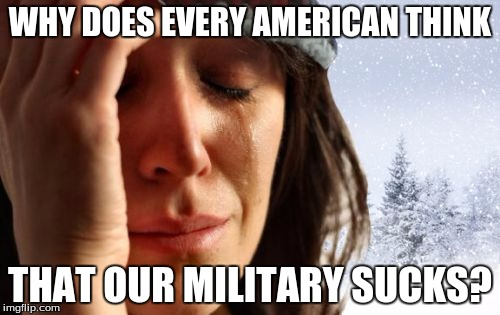 1st World Canadian Problems |  WHY DOES EVERY AMERICAN THINK; THAT OUR MILITARY SUCKS? | image tagged in memes,1st world canadian problems | made w/ Imgflip meme maker