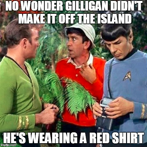 Gilligan Trek | NO WONDER GILLIGAN DIDN'T MAKE IT OFF THE ISLAND HE'S WEARING A RED SHIRT | image tagged in spock-tricorder,captain kirk,star trek red shirts,star trek,gilligan's island | made w/ Imgflip meme maker