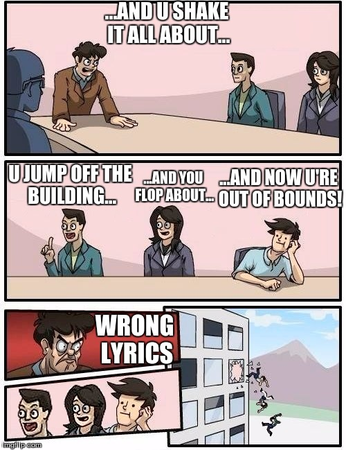 U JUMP OFF THE BUILDING... ...AND YOU FLOP ABOUT... ...AND NOW U'RE OUT OF BOUNDS! ...AND U SHAKE IT ALL ABOUT... WRONG LYRICS | image tagged in we all go out the window boardroom meeting suggestion | made w/ Imgflip meme maker