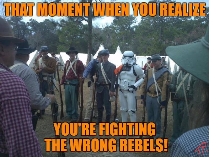 wrong rebels |  THAT MOMENT WHEN YOU REALIZE; YOU'RE FIGHTING THE WRONG REBELS! | image tagged in original meme,star wars,funny,funny meme,too funny,meme | made w/ Imgflip meme maker