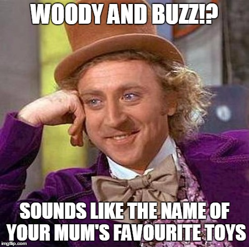 Creepy Condescending Wonka | WOODY AND BUZZ!? SOUNDS LIKE THE NAME OF YOUR MUM'S FAVOURITE TOYS | image tagged in memes,creepy condescending wonka | made w/ Imgflip meme maker
