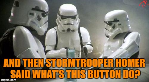 AND THEN STORMTROOPER HOMER SAID WHAT'S THIS BUTTON DO? | made w/ Imgflip meme maker