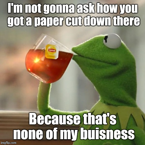 But Thats None Of My Business Meme | I'm not gonna ask how you got a paper cut down there Because that's none of my buisness | image tagged in memes,but thats none of my business,kermit the frog | made w/ Imgflip meme maker