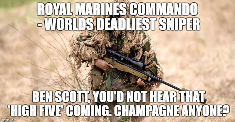 Never hit a Royal Marine |  ROYAL MARINES COMMANDO - WORLDS DEADLIEST SNIPER; BEN SCOTT, YOU'D NOT HEAR THAT 'HIGH FIVE' COMING. CHAMPAGNE ANYONE? | image tagged in rm,royal marines,royal marines commando | made w/ Imgflip meme maker