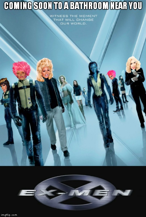 Just couldn't help myself... | COMING SOON TO A BATHROOM NEAR YOU | image tagged in xmen,drag queen | made w/ Imgflip meme maker