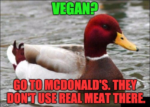 Malicious Advice Mallard Meme | VEGAN? GO TO MCDONALD'S. THEY DON'T USE REAL MEAT THERE. | image tagged in memes,malicious advice mallard | made w/ Imgflip meme maker