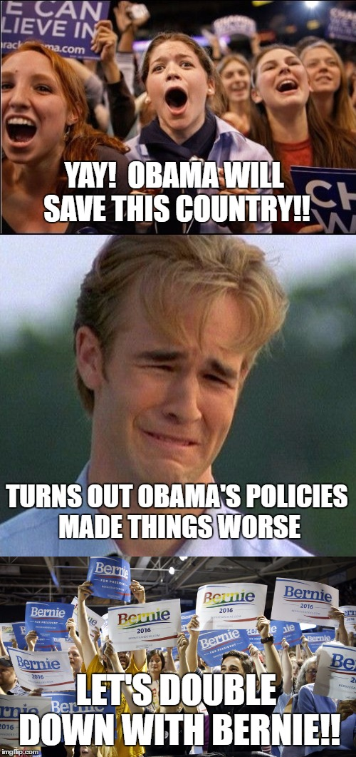 Millennial Logic |  YAY!  OBAMA WILL SAVE THIS COUNTRY!! TURNS OUT OBAMA'S POLICIES MADE THINGS WORSE; LET'S DOUBLE DOWN WITH BERNIE!! | image tagged in election 2016,obama,bernie sanders,millennial,stupid people | made w/ Imgflip meme maker