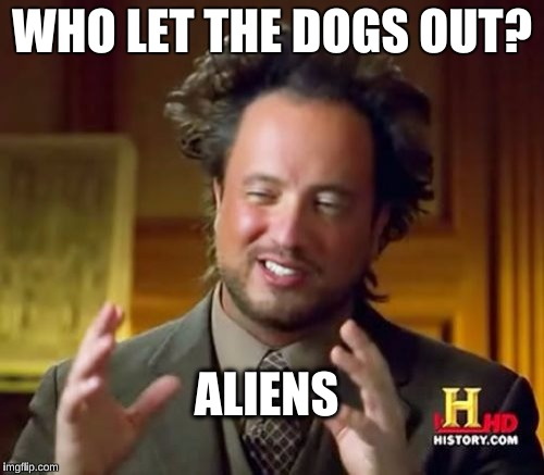 Ancient Aliens Meme | WHO LET THE DOGS OUT? ALIENS | image tagged in memes,ancient aliens | made w/ Imgflip meme maker