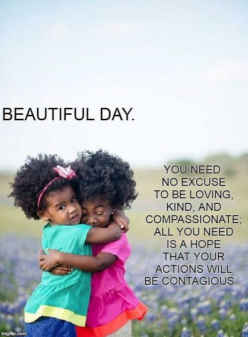 Beautiful Day.  | BEAUTIFUL DAY. YOU NEED NO EXCUSE TO BE LOVING, KIND, AND COMPASSIONATE; ALL YOU NEED IS A HOPE THAT YOUR ACTIONS WILL BE CONTAGIOUS. | image tagged in happiness,hope,future,children,love,peace | made w/ Imgflip meme maker