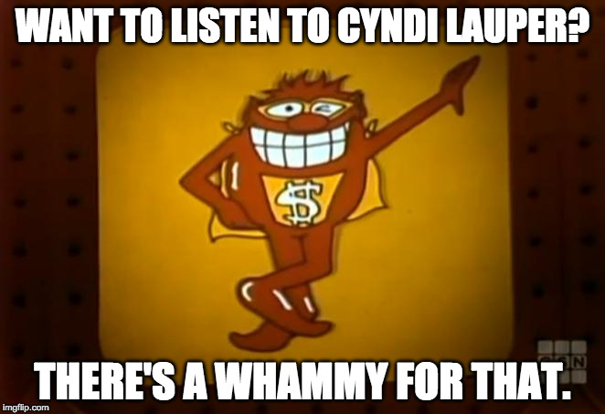 There's a Whammy for that. | WANT TO LISTEN TO CYNDI LAUPER? THERE'S A WHAMMY FOR THAT. | image tagged in there's a whammy for that | made w/ Imgflip meme maker