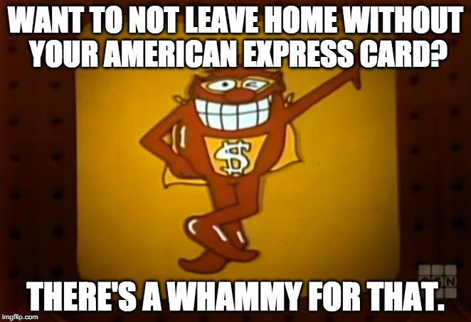 There's a Whammy for that. | WANT TO NOT LEAVE HOME WITHOUT YOUR AMERICAN EXPRESS CARD? THERE'S A WHAMMY FOR THAT. | image tagged in there's a whammy for that | made w/ Imgflip meme maker