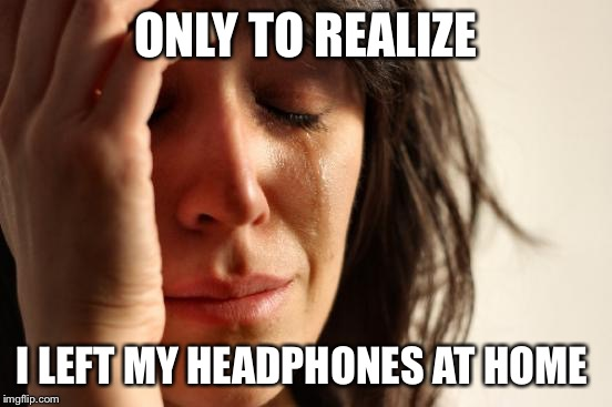 First World Problems Meme | ONLY TO REALIZE I LEFT MY HEADPHONES AT HOME | image tagged in memes,first world problems | made w/ Imgflip meme maker