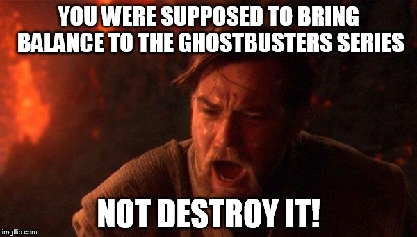 My reaction to seeing the new Ghostbusters movie... |  YOU WERE SUPPOSED TO BRING BALANCE TO THE GHOSTBUSTERS SERIES; NOT DESTROY IT! | image tagged in memes,you were the chosen one star wars,ghostbusters,movies,trailer,funny | made w/ Imgflip meme maker