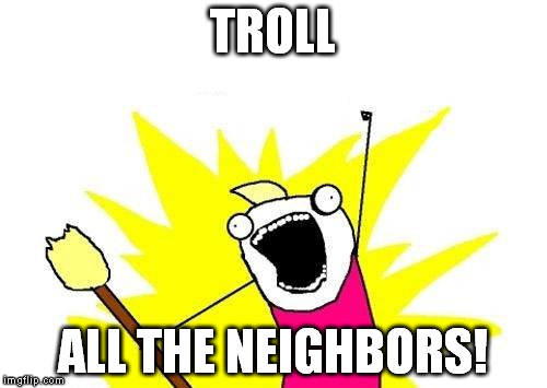 X All The Y Meme | TROLL ALL THE NEIGHBORS! | image tagged in memes,x all the y | made w/ Imgflip meme maker