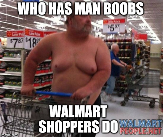 WHO HAS MAN BOOBS WALMART SHOPPERS DO | made w/ Imgflip meme maker