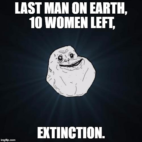 Forever Alone | LAST MAN ON EARTH, 10 WOMEN LEFT, EXTINCTION. | image tagged in memes,forever alone,extinct,harem | made w/ Imgflip meme maker