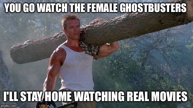Remember the Times whwn movies were for men also? | YOU GO WATCH THE FEMALE GHOSTBUSTERS I'LL STAY HOME WATCHING REAL MOVIES | image tagged in ghostbusters,ghostbusters 2016,arnold schwarzenegger,commando | made w/ Imgflip meme maker