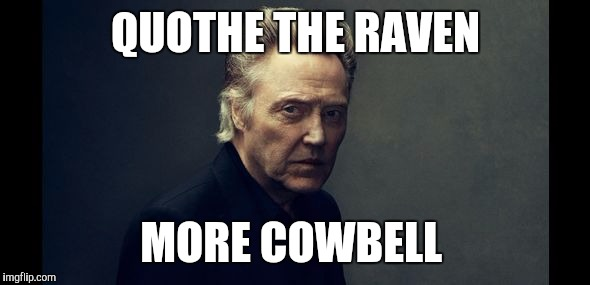 I've got a fever.  | QUOTHE THE RAVEN MORE COWBELL | image tagged in christopher walken cowbell | made w/ Imgflip meme maker