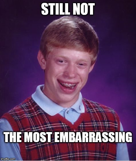 Bad Luck Brian Meme | STILL NOT THE MOST EMBARRASSING | image tagged in memes,bad luck brian | made w/ Imgflip meme maker