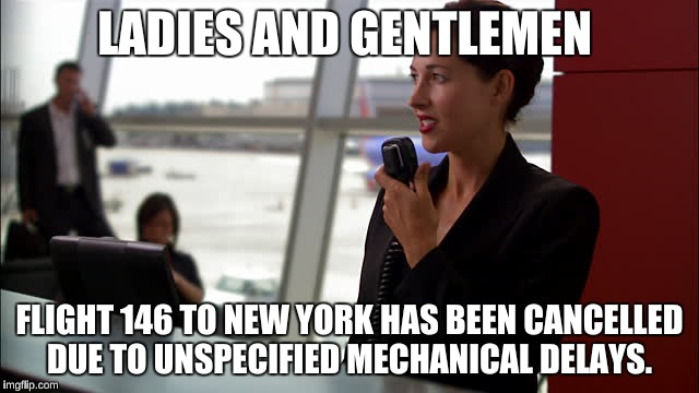 LADIES AND GENTLEMEN FLIGHT 146 TO NEW YORK HAS BEEN CANCELLED DUE TO UNSPECIFIED MECHANICAL DELAYS. | made w/ Imgflip meme maker