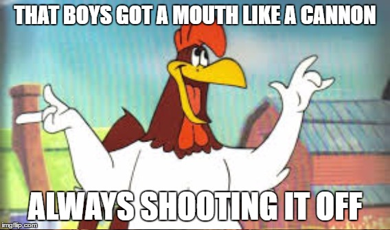 THAT BOYS GOT A MOUTH LIKE A CANNON ALWAYS SHOOTING IT OFF | made w/ Imgflip meme maker