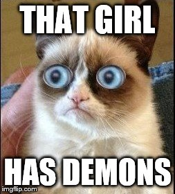 Grumpy Cat Shocked | THAT GIRL HAS DEMONS | image tagged in grumpy cat shocked | made w/ Imgflip meme maker