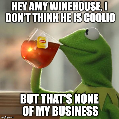 But Thats None Of My Business Meme | HEY AMY WINEHOUSE, I DON'T THINK HE IS COOLIO BUT THAT'S NONE OF MY BUSINESS | image tagged in memes,but thats none of my business,kermit the frog | made w/ Imgflip meme maker