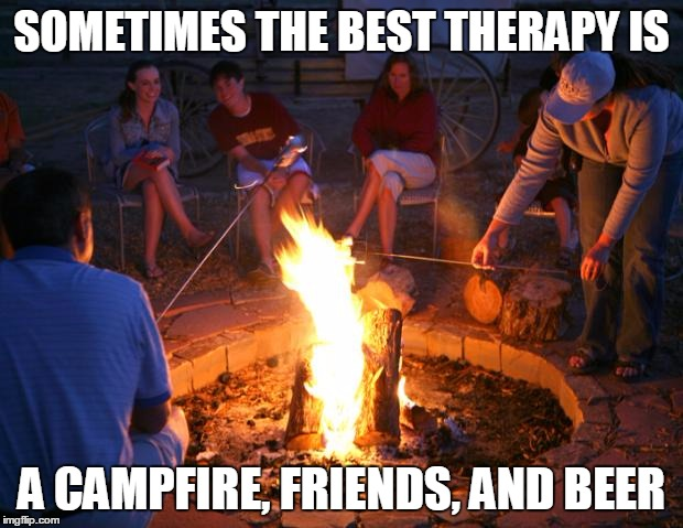 campfire | SOMETIMES THE BEST THERAPY IS A CAMPFIRE, FRIENDS, AND BEER | image tagged in campfire | made w/ Imgflip meme maker