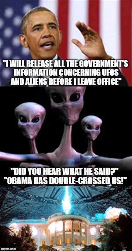 """I WILL RELEASE ALL THE GOVERNMENT'S INFORMATION CONCERNING UFOS AND ALIENS BEFORE I LEAVE OFFICE""; ""DID YOU HEAR WHAT HE SAID?"" ""OBAMA HAS DOUBLE-CROSSED US!"" 